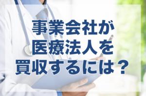 事業会社は医療法人の買収は可能?M&Aの可否条件を解説!